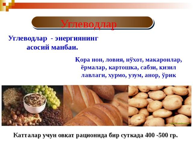 Углеводлар  Углеводлар - энергиянинг асосий манбаи. Қ ора нон, ловия, н ў х о т, макаронлар, ёрмалар, картошка, сабзи, қ изил лавлаги, хурмо, узум, анор, ў рик Катталар учун ов қ ат рационида бир суткада 400 -500 гр.