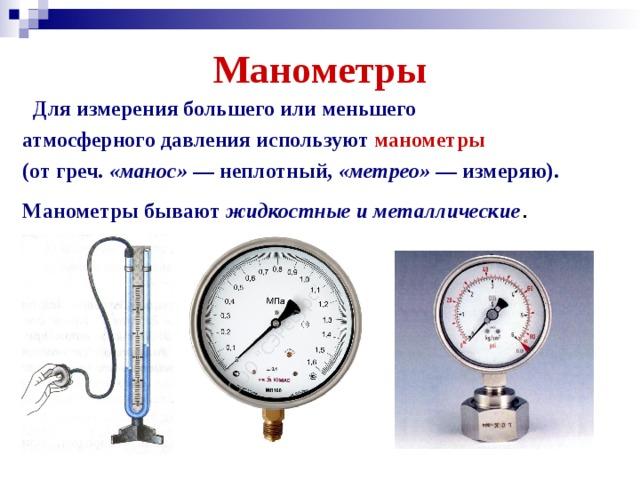 Манометры  Для измерения большего или меньшего атмосферного давления используют манометры (от греч. «манос» — неплотный, «метрео» — измеряю). Манометры бывают жидкостные и металлические .