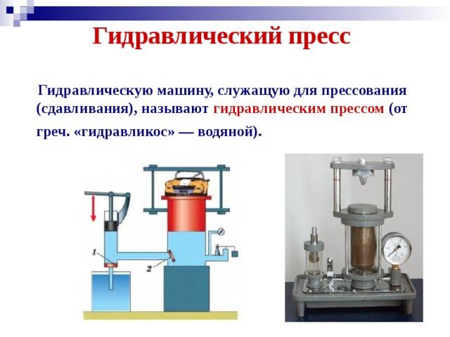 Гидравлический пресс     Гидравлическую машину, служащую для прессования (сдавливания), называют гидравлическим прессом (от греч. «гидравликос»— водяной).