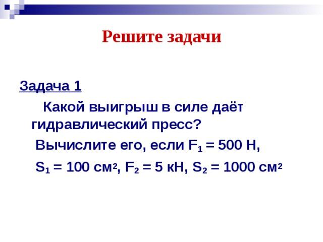 Решите задачи Задача 1  Какой выигрыш в силе даёт гидравлический пресс?  Вычислите его, если F 1 = 500 Н,  S 1 = 100 см 2 , F 2 = 5 кН, S 2 = 1000 см 2