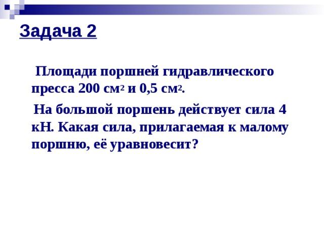 Задача 2   Площади поршней гидравлического пресса 200 см 2 и 0,5 см 2 .  На большой поршень действует сила 4 кН. Какая сила, прилагаемая к малому поршню, её уравновесит?