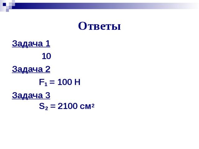 Ответы Задача 1  10  Задача 2  F 1 = 100 Н  Задача 3  S 2 = 2100 см 2