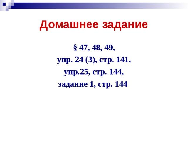 Домашнее задание § 47, 48, 49, упр. 24 (3), стр. 141, упр.25, стр. 144, задание 1, стр. 144