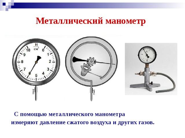 Металлический манометр  С помощью металлического манометра измеряют давление сжатого воздуха и других газов.
