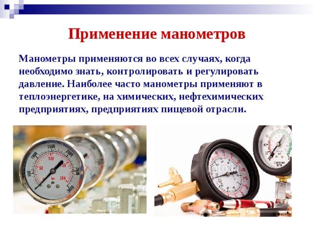 Применение манометров Манометры применяются во всех случаях, когда необходимо знать, контролировать и регулировать давление. Наиболее часто манометры применяют в теплоэнергетике, на химических, нефтехимических предприятиях, предприятиях пищевой отрасли.