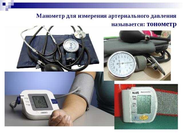 Манометр для измерения артериального давления называется: тонометр