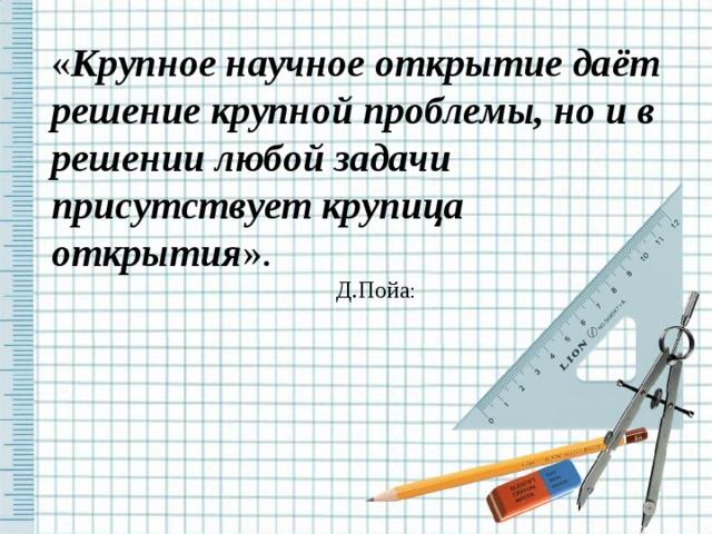 « Крупное научное открытие даёт решение крупной проблемы, но и в решении любой задачи присутствует крупица открытия ». Д.Пойа