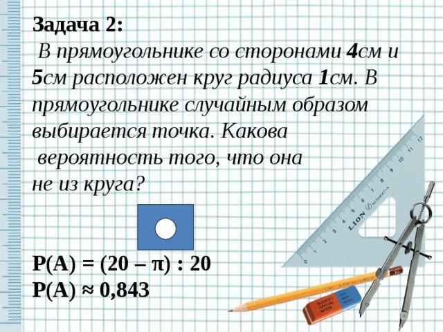 З адач а 2:  В прямоугольнике со сторонами 4 см и 5 см расположен круг радиуса 1 см. В прямоугольнике случайным образом выбирается точка. Какова  вероятность того, что она не из круга?   Р(А) = (20 – π ) : 20 Р(А) ≈  0,843