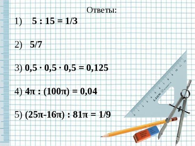Ответы:  1) 5 : 15 = 1/3   2) 5/7   3) 0,5 ∙ 0,5 ∙ 0,5 = 0,125   4) 4 π : (100 π ) = 0,04  5) (25 π -16 π ) : 81 π =  1/9