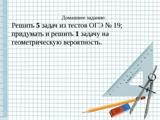 Домашнее задание: Р ешить 5 задач из тестов ОГЭ № 19; придумать и решить 1 задачу на геометрическую вероятность.