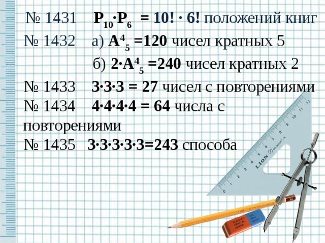 № 1431 Р 10 ∙Р 6  = 10! ∙ 6! положений книг № 1432 а) А 4 5 =120 чисел кратных 5   б) 2∙А 4 5 =240 чисел кратных 2 № 1433 3∙3∙3 = 27 чисел с повторениями № 1434 4∙4∙4∙4 = 64 числа с повторениями № 1435 3∙3∙3∙3∙3=243 способа