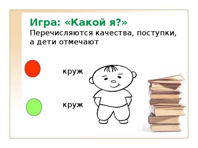 Игра: «Какой я?»  Перечисляются качества, поступки, а дети отмечают  кружок- есть  кружок - нет