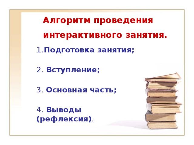 Алгоритм проведения  интерактивного занятия.   1. Подготовка занятия;  2. Вступление;   3. Основная часть;   4. Выводы (рефлексия) .