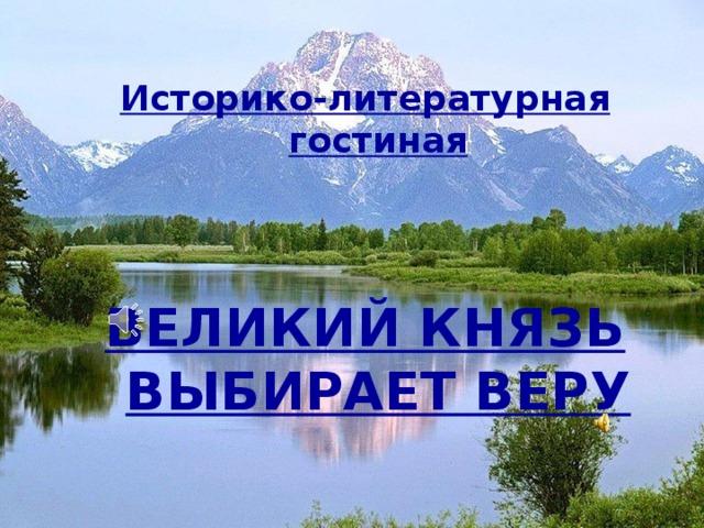 Историко-литературная гостиная   ВЕЛИКИЙ КНЯЗЬ ВЫБИРАЕТ ВЕРУ
