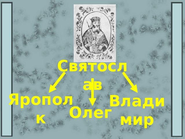 Святослав Ярополк Владимир Олег