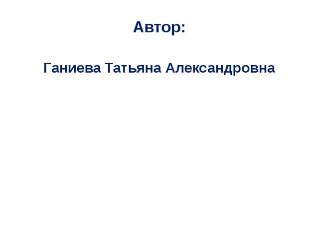 Автор:  Ганиева Татьяна Александровна
