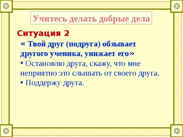 Учитесь делать добрые дела Ситуация 2 « Твой друг (подруга) обзывает другого ученика, унижает его »