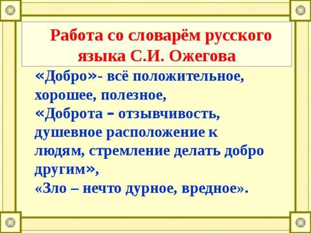 Работа со словарём русского языка С.И. Ожегова « Добро » - всё положительное, хорошее, полезное, « Доброта – отзывчивость, душевное расположение к людям, стремление делать добро другим » , «Зло – нечто дурное, вредное».