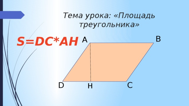 Тема урока: «Площадь треугольника» B S=DC*AH A D C H