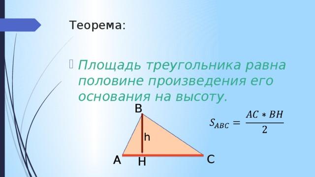 Теорема: Площадь треугольника равна половине произведения его основания на высоту. B  h C A H