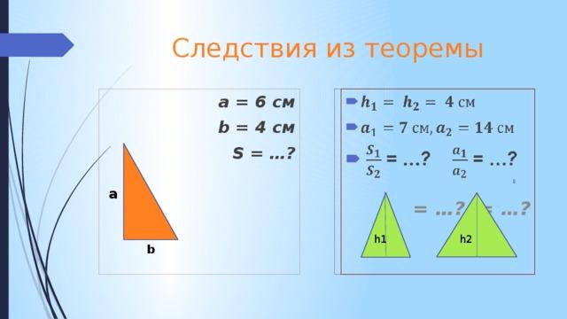 Следствия из теоремы   a = 6 см b = 4 см  S = …?   = …? = …? a h1 h2 b