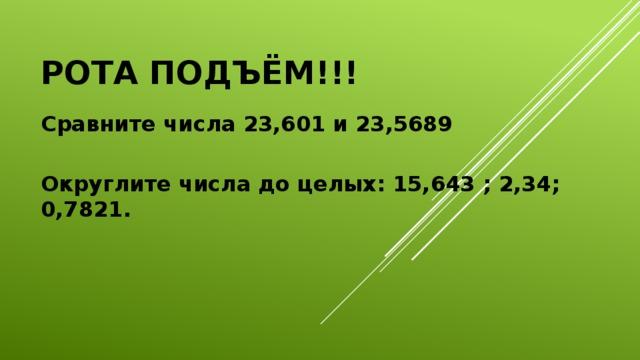 Рота подъём!!! Сравните числа 23,601 и 23,5689 Округлите числа до целых: 15,643 ; 2,34; 0,7821.