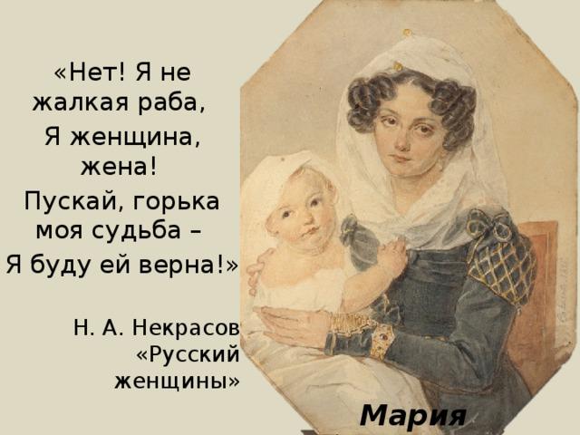 «Нет! Я не жалкая раба, Я женщина, жена! Пускай, горька моя судьба – Я буду ей верна!» Н. А. Некрасов «Русский женщины» Мария Волконская