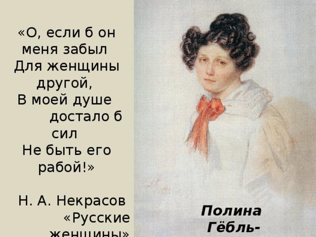 «О, если б он меня забыл Для женщины другой, В моей душе   достало б сил Не быть его рабой!» Н. А. Некрасов «Русские женщины» Полина  Гёбль-Анненкова