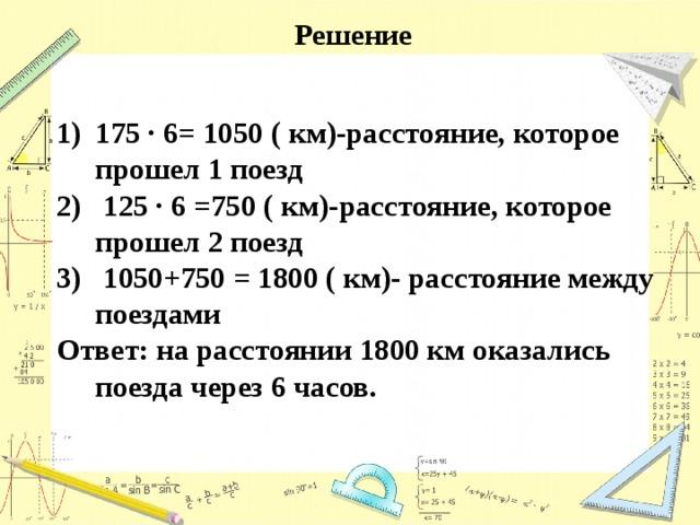 Решение 175 ∙ 6= 1050 ( км)-расстояние, которое прошел 1 поезд  125 ∙ 6 =750 ( км)-расстояние, которое прошел 2 поезд  1050+750 = 1800 ( км)- расстояние между поездами Ответ: на расстоянии 1800 км оказались поезда через 6 часов.