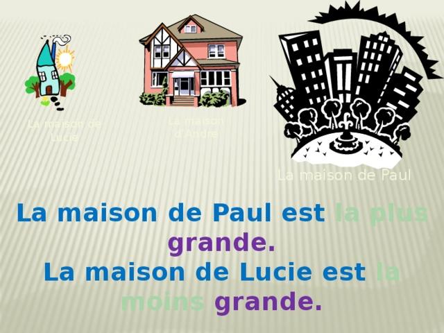 La maison d'Andre La maison de Lucie La maison de Paul La maison de Paul est la plus grande. La maison de Lucie est la moins grande.