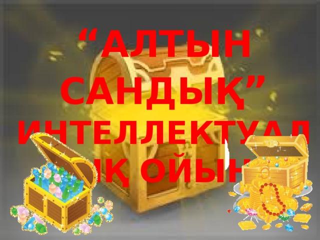 """"""" АЛТЫН САНДЫҚ """"  ИНТЕЛЛЕКТУАЛДЫҚ ОЙЫНЫ"""