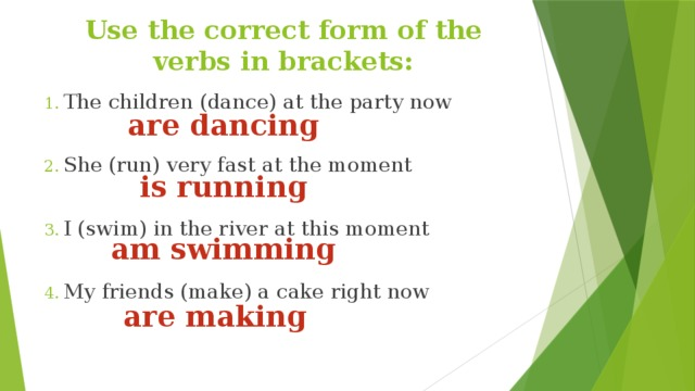 Use the correct form of the verbs in brackets: The children (dance) at the party now She (run) very fast at the moment I (swim) in the river at this moment My friends (make) a cake right now are dancing is running am swimming are making