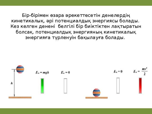 Бір-бірімен өзара әрекеттесетін денелердің кинетикалық, әрі потенциалдық энергиясы болады.  Кез келген денені белгілі бір биіктіктен лақтыратын болсақ, потенциалдық энергияның кинетикалық энергияға түрленуін бақылауға болады.