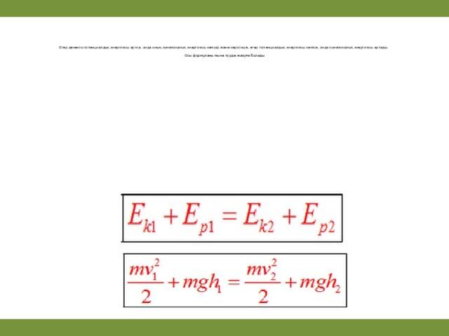 Егер дененің потенциалдық энергиясы артса, онда оның кинетикалық энергиясы кемиді және керісінше, егер потенциалдық энергиясы кемісе, онда кинетикалық энергиясы артады.    Осы формуланы мына түрде жазуға болады