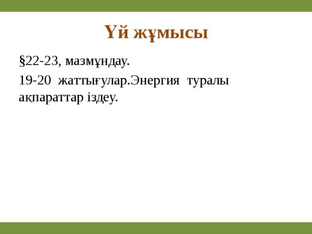 Үй жұмысы §22-23, мазмұндау. 19-20 жаттығулар.Энергия туралы ақпараттар іздеу.