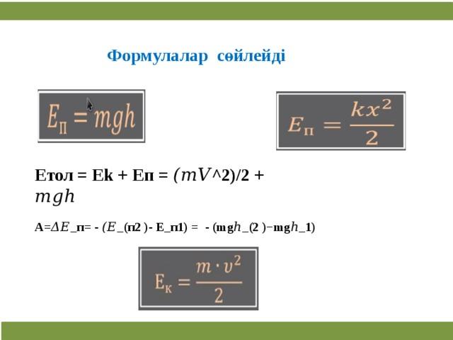Формулалар сөйлейді Етол = Ek + Eп = (𝑚𝑉^2)/2 + 𝑚𝑔ℎ A=Δ𝐸_п= - (𝐸_(п2 )- Е_п1) = - (mgℎ_(2 )−mgℎ_1)  3