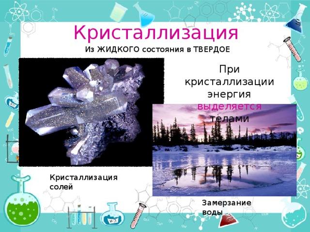 Кристаллизация Из ЖИДКОГО состояния в ТВЕРДОЕ При кристаллизации энергия выделяется телами Кристаллизация солей Замерзание воды