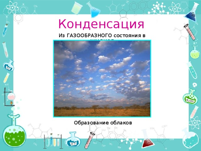 Конденсация Из ГАЗООБРАЗНОГО состояния в ЖИДКОЕ Образование облаков