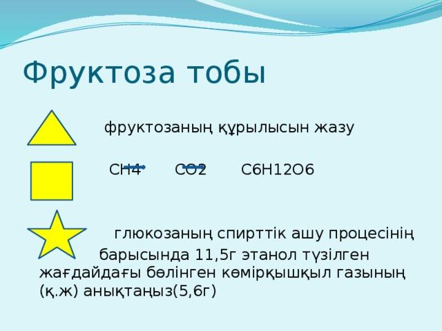 Фруктоза тобы  фруктозаның құрылысын жазу  CH4 CO2 C6H12O6  глюкозаның спирттік ашу процесінің  барысында 11,5г этанол түзілген жағдайдағы бөлінген көмірқышқыл газының (қ.ж) анықтаңыз(5,6г)