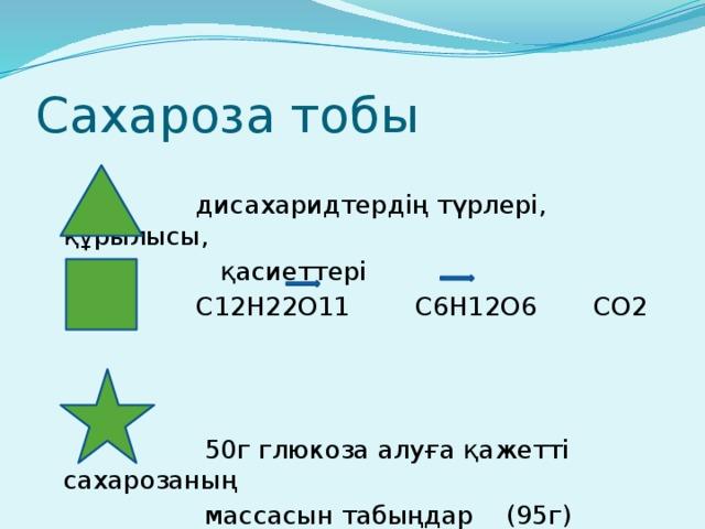 Сахароза тобы  дисахаридтердің түрлері, құрылысы,  қасиеттері  С12H22O11 C6H12O6 CO2  50г глюкоза алуға қажетті сахарозаның  массасын табыңдар (95г)