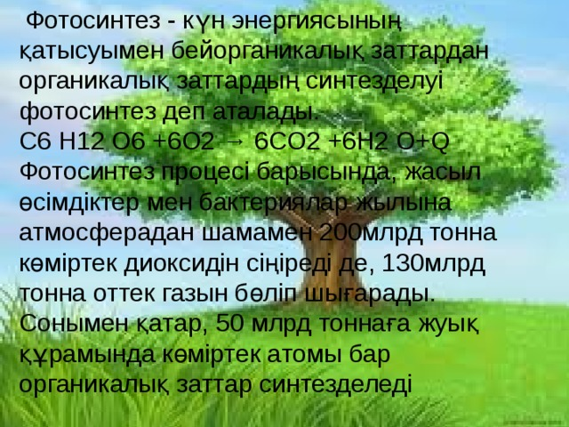Фотосинтез - күн энергиясының қатысуымен бейорганикалық заттардан органикалық заттардың синтезделуі фотосинтез деп аталады.  C6 H12 O6 +6O2 → 6CO2 +6H2 O+Q Фотосинтез процесі барысында, жасыл өсімдіктер мен бактериялар жылына атмосферадан шамамен 200млрд тонна көміртек диоксидін сіңіреді де, 130млрд тонна оттек газын бөліп шығарады. Сонымен қатар, 50 млрд тоннаға жуық құрамында көміртек атомы бар органикалық заттар синтезделеді
