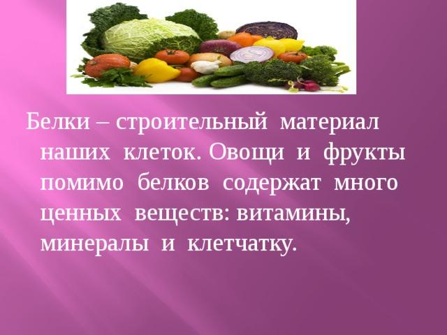 Белки – строительный материал наших клеток. Овощи и фрукты помимо белков содержат много ценных веществ: витамины, минералы и клетчатку.