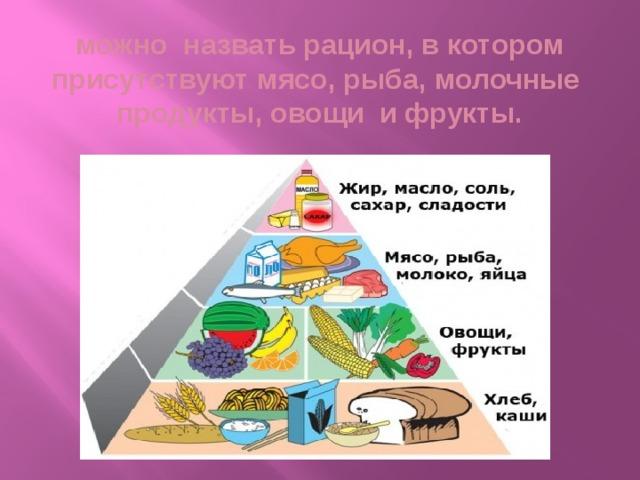 можно назвать рацион, в котором присутствуют мясо, рыба, молочные продукты, овощи и фрукты.
