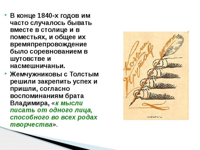 В конце 1840-х годов им часто случалось бывать вместе в столице и в поместьях, и общее их времяпрепровождение было соревнованием в шутовстве и насмешничаньи. Жемчужниковы с Толстым решили закрепить успех и пришли, согласно воспоминаниям брата Владимира, « к мысли писать от одного лица, способного во всех родах творчества ».