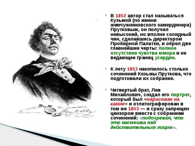 В 1852 автор стал называться Кузьмой (по имени жемчужниковского камердинера) Прутковым, он получил невысокий, но вполне солидный чин, сделавшись директором Пробирной Палатки, и обрел две главнейшие черты: полное отсутствие чувства юмора и не ведающее границ усердие .  К лету 1853 накопилось столько сочинений Козьмы Пруткова, что подготовили их собрание.  Четвертый брат, Лев Михайлович, создал его портрет , который был « нарисован на камне » и отлитографирован в том же 1853 — и сразу запрещен цензором вместе с собранием сочинений: « подозревая, что это насмешка над действительным лицом ».