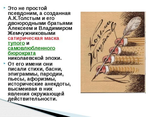 Это не простой псевдоним, а созданная А.К.Толстым и его двоюродными братьями Алексеем и Владимиром Жемчужниковыми сатирическая маска  тупого и самовлюбленного  бюрократа
