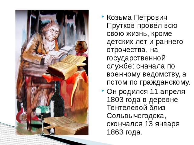 Козьма Петрович Прутков провёл всю свою жизнь, кроме детских лет и раннего отрочества, на государственной службе: сначала по военному ведомству, а потом по гражданскому. Он родился 11 апреля 1803 года в деревне Тентелевой близ Сольвычегодска, скончался 13 января 1863 года.