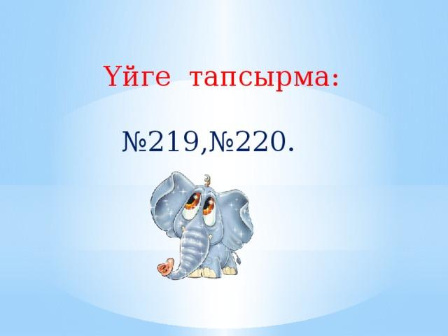 Үйге тапсырма: № 219,№220.