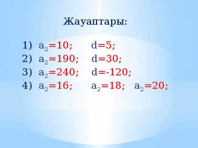 Жауаптары: 1) а 2 =10; d =5; 2) а 2 =190; d =30; 3) а 2 =240; d =-120; 4) а 2 =16; а 2 =18; а 2 =20;