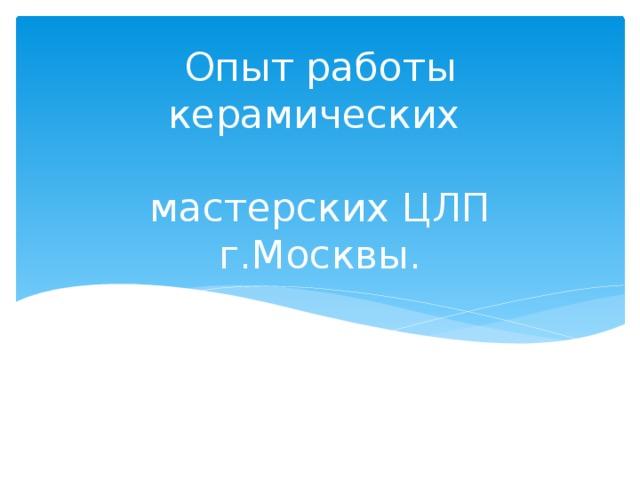 Опыт работы керамических   мастерских ЦЛП г.Москвы.